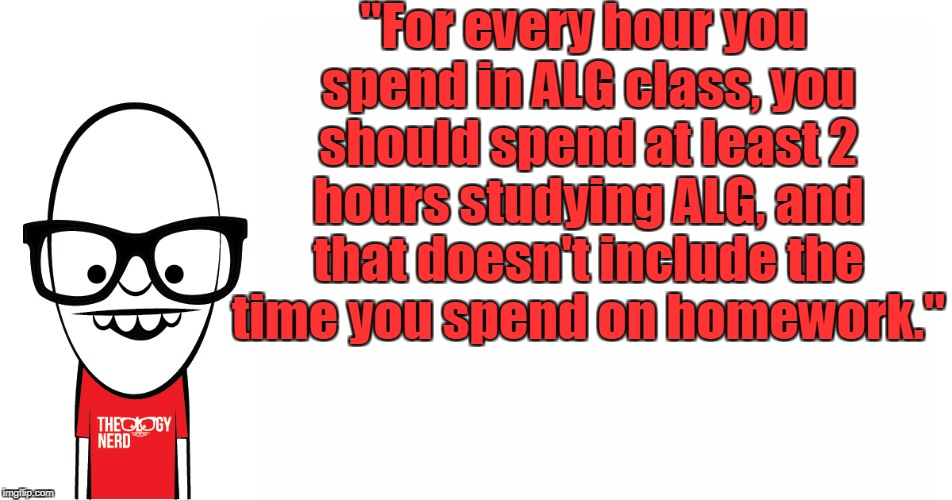 """For every hour you spend in ALG class, you should spend at least 2 hours studying ALG, and that doesn't include the time you spend on homew 