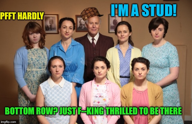 I'M A STUD! PFFT HARDLY BOTTOM ROW? JUST F--KING THRILLED TO BE THERE | made w/ Imgflip meme maker