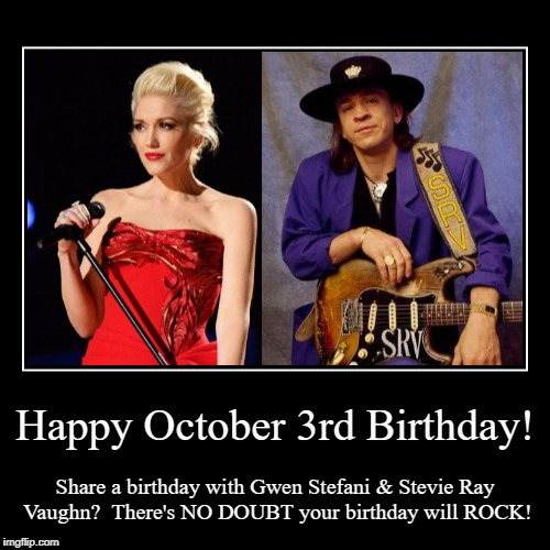 Happy October 3rd Birthday | Happy October 3rd Birthday! | Share a birthday with Gwen Stefani & Stevie Ray Vaughn?  There's NO DOUBT your birthday will ROCK! | image tagged in demotivationals,gwen stefani,stevie ray vaughn,october 3,birthday | made w/ Imgflip demotivational maker