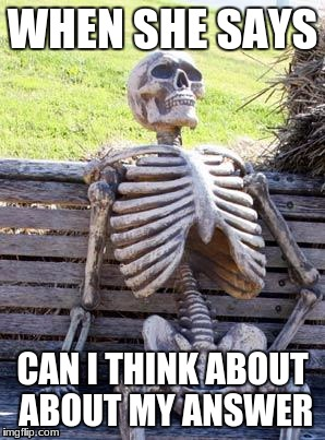 Waiting Skeleton Meme | WHEN SHE SAYS CAN I THINK ABOUT ABOUT MY ANSWER | image tagged in memes,waiting skeleton | made w/ Imgflip meme maker