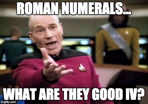 Picard Wtf | ROMAN NUMERALS... WHAT ARE THEY GOOD IV? | image tagged in memes,picard wtf | made w/ Imgflip meme maker