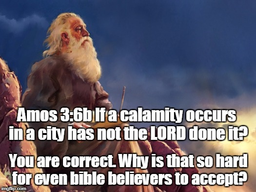 Amos 3:6b If a calamity occurs in a city has not the LORD done it? You are correct. Why is that so hard for even bible believers to accept? | image tagged in ot prophet | made w/ Imgflip meme maker