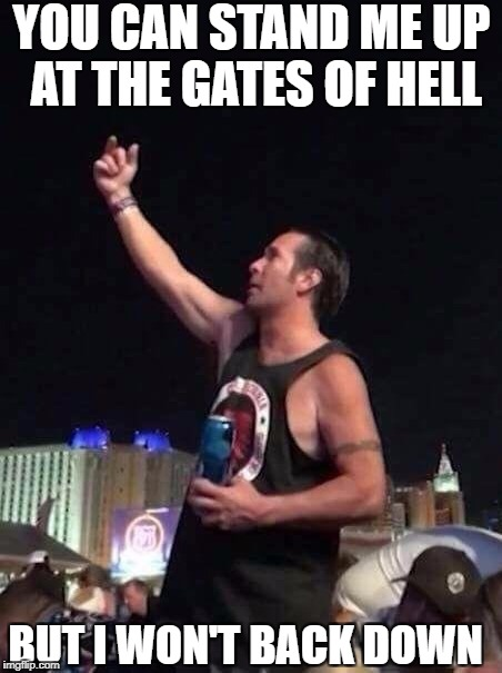 YOU CAN STAND ME UP AT THE GATES OF HELL BUT I WON'T BACK DOWN | image tagged in las vegas flips off bird middle finger | made w/ Imgflip meme maker