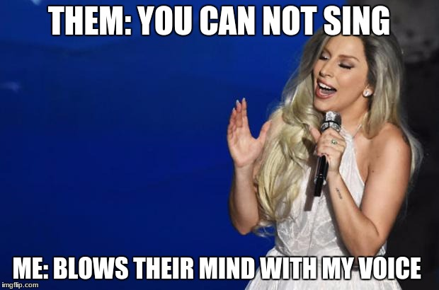 THEM: YOU CAN NOT SING ME: BLOWS THEIR MIND WITH MY VOICE | image tagged in artistry of lady gaga | made w/ Imgflip meme maker