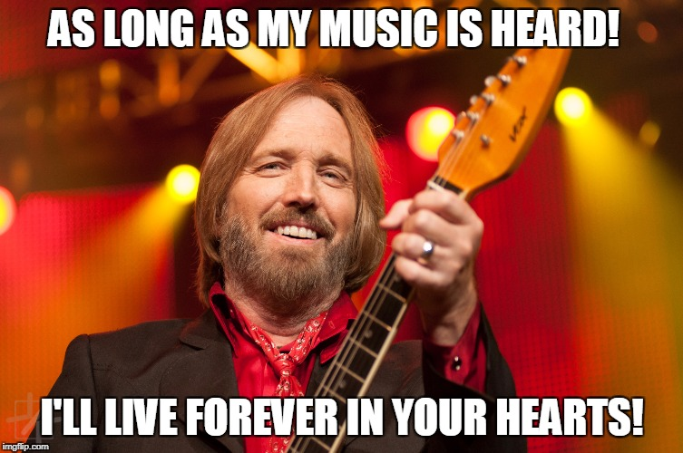 Forever Yours! | AS LONG AS MY MUSIC IS HEARD! I'LL LIVE FOREVER IN YOUR HEARTS! | image tagged in tom petty birthday,tom petty | made w/ Imgflip meme maker