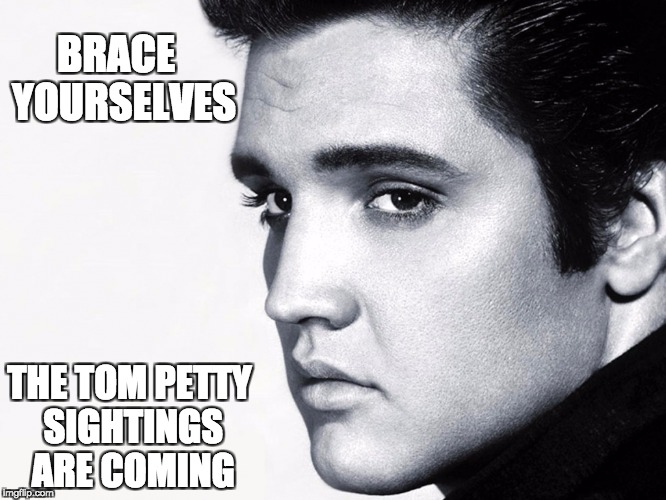 Petty Sightings | BRACE  YOURSELVES THE TOM PETTY SIGHTINGS ARE COMING | image tagged in tom petty,elvis | made w/ Imgflip meme maker