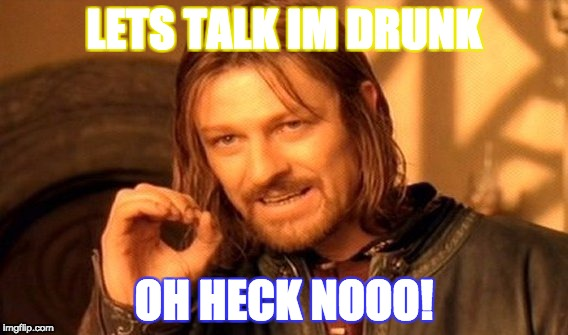 One Does Not Simply Meme | LETS TALK IM DRUNK OH HECK NOOO! | image tagged in memes,one does not simply | made w/ Imgflip meme maker