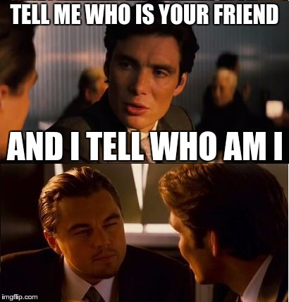 Tell me who is your friend and I tell you who am I | TELL ME WHO IS YOUR FRIEND AND I TELL WHO AM I | image tagged in meme | made w/ Imgflip meme maker