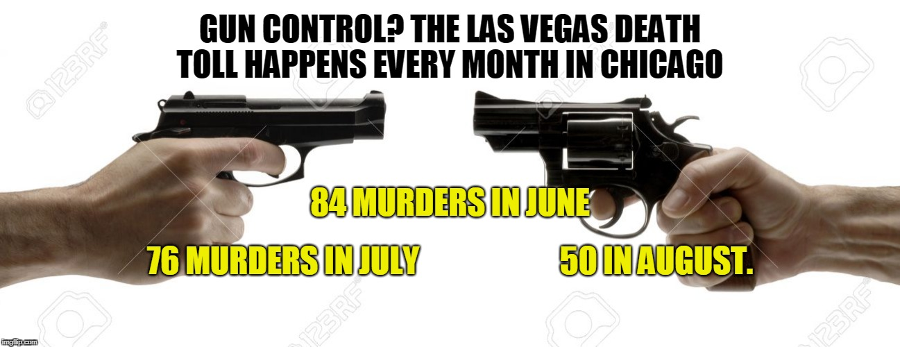 GUN CONTROL? THE LAS VEGAS DEATH TOLL HAPPENS EVERY MONTH IN CHICAGO 76 MURDERS IN JULY                       50 IN AUGUST. 84 MURDERS IN JU | image tagged in gun control | made w/ Imgflip meme maker