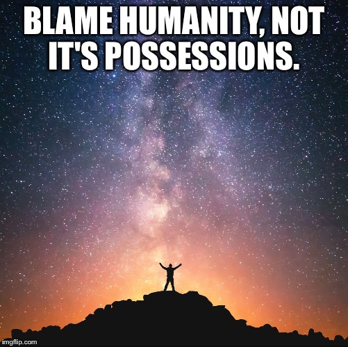 BLAME HUMANITY, NOT IT'S POSSESSIONS. | image tagged in heavens | made w/ Imgflip meme maker