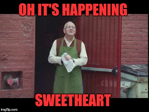 OH IT'S HAPPENING SWEETHEART | made w/ Imgflip meme maker