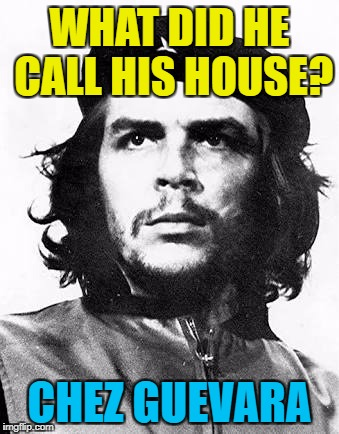 I wonder if he had a Che Guevara T-shirt? :) |  WHAT DID HE CALL HIS HOUSE? CHEZ GUEVARA | image tagged in che guevara,memes,chez guevara,houses | made w/ Imgflip meme maker
