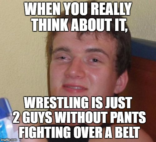 10 Guy Meme | WHEN YOU REALLY THINK ABOUT IT, WRESTLING IS JUST 2 GUYS WITHOUT PANTS FIGHTING OVER A BELT | image tagged in memes,10 guy | made w/ Imgflip meme maker