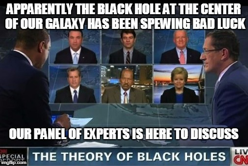 APPARENTLY THE BLACK HOLE AT THE CENTER OF OUR GALAXY HAS BEEN SPEWING BAD LUCK OUR PANEL OF EXPERTS IS HERE TO DISCUSS | made w/ Imgflip meme maker