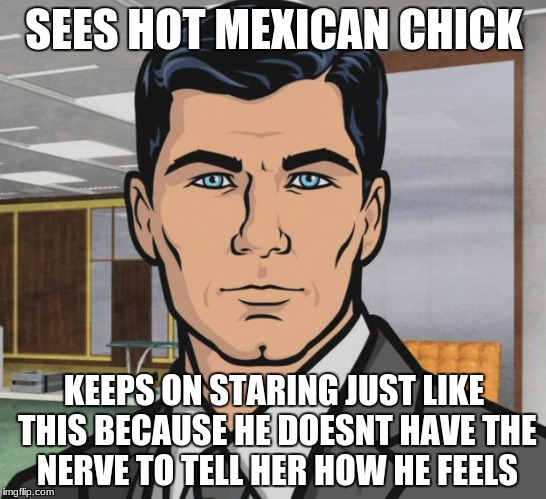 Archer Meme | SEES HOT MEXICAN CHICK KEEPS ON STARING JUST LIKE THIS BECAUSE HE DOESNT HAVE THE NERVE TO TELL HER HOW HE FEELS | image tagged in memes,archer,relateable,true story | made w/ Imgflip meme maker