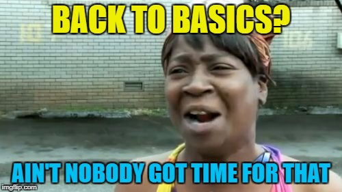 Back to basics week - a sewmyeyesshut/Lynch1979 extravaganza :) | BACK TO BASICS? AIN'T NOBODY GOT TIME FOR THAT | image tagged in memes,aint nobody got time for that,back to basics,sewmyeyesshut,lynch1979 | made w/ Imgflip meme maker