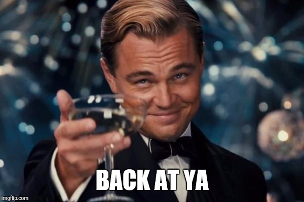 Leonardo Dicaprio Cheers Meme | BACK AT YA | image tagged in memes,leonardo dicaprio cheers | made w/ Imgflip meme maker