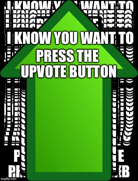 Plz upvote | I KNOW YOU WANT TO PRESS THE UPVOTE BUTTON | image tagged in upvote | made w/ Imgflip meme maker