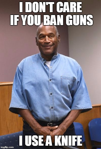I DON'T CARE IF YOU BAN GUNS I USE A KNIFE | image tagged in oj simpson parole pic | made w/ Imgflip meme maker