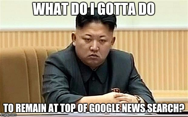 WHAT DO I GOTTA DO TO REMAIN AT TOP OF GOOGLE NEWS SEARCH? | image tagged in king jong un disappoint | made w/ Imgflip meme maker