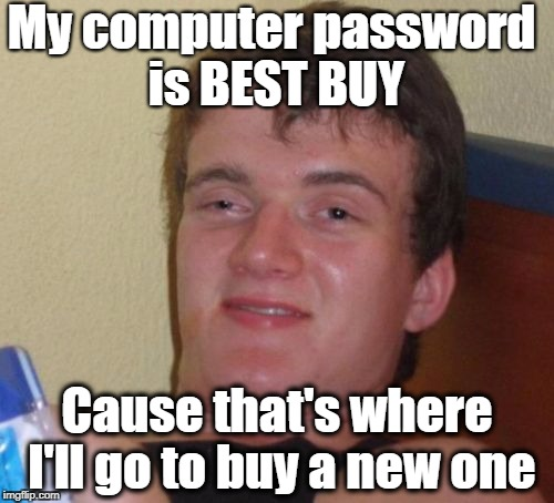 10 Guy Meme | My computer password is BEST BUY Cause that's where I'll go to buy a new one | image tagged in memes,10 guy | made w/ Imgflip meme maker
