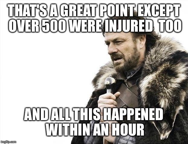 Brace Yourselves X is Coming Meme | THAT'S A GREAT POINT EXCEPT OVER 500 WERE INJURED  TOO AND ALL THIS HAPPENED WITHIN AN HOUR | image tagged in memes,brace yourselves x is coming | made w/ Imgflip meme maker