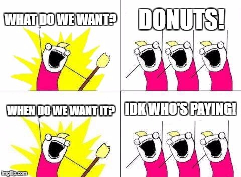 What Do We Want Meme | WHAT DO WE WANT? DONUTS! WHEN DO WE WANT IT? IDK WHO'S PAYING! | image tagged in memes,what do we want | made w/ Imgflip meme maker