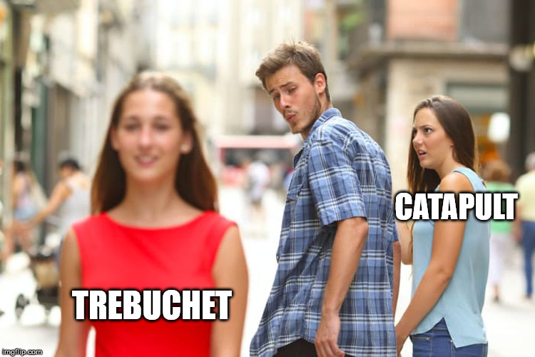 siege engines | CATAPULT TREBUCHET | image tagged in distracted boyfriend,meme | made w/ Imgflip meme maker