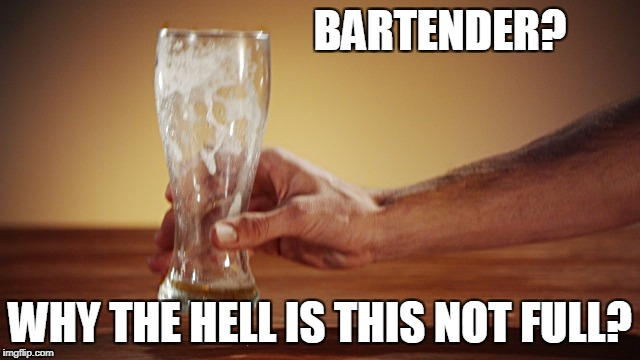 BARTENDER? WHY THE HELL IS THIS NOT FULL? | made w/ Imgflip meme maker