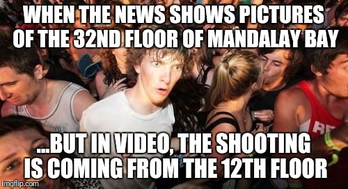 Las Vegas Shooter | WHEN THE NEWS SHOWS PICTURES OF THE 32ND FLOOR OF MANDALAY BAY ...BUT IN VIDEO, THE SHOOTING IS COMING FROM THE 12TH FLOOR | image tagged in memes,sudden clarity clarence | made w/ Imgflip meme maker