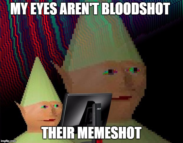 Dank Memes Dom | MY EYES AREN'T BLOODSHOT THEIR MEMESHOT | image tagged in dank memes dom | made w/ Imgflip meme maker