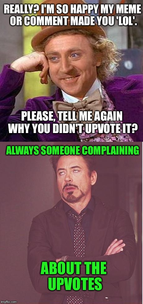 Meme Wars - A Pipe_Picasso And Raveniscool27 Event - Sub 6 | REALLY? I'M SO HAPPY MY MEME OR COMMENT MADE YOU 'LOL'. PLEASE, TELL ME AGAIN WHY YOU DIDN'T UPVOTE IT? ALWAYS SOMEONE COMPLAINING ABOUT THE | image tagged in creepy condescending wonka,face you make robert downey jr,meme war,upvotes,upvote | made w/ Imgflip meme maker