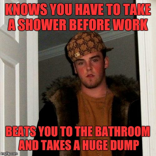 And now I'm late for work  | KNOWS YOU HAVE TO TAKE A SHOWER BEFORE WORK BEATS YOU TO THE BATHROOM AND TAKES A HUGE DUMP | image tagged in memes,scumbag steve | made w/ Imgflip meme maker