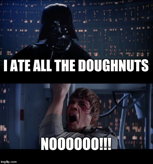 Star Wars No Meme | I ATE ALL THE DOUGHNUTS NOOOOOO!!! | image tagged in memes,star wars no | made w/ Imgflip meme maker