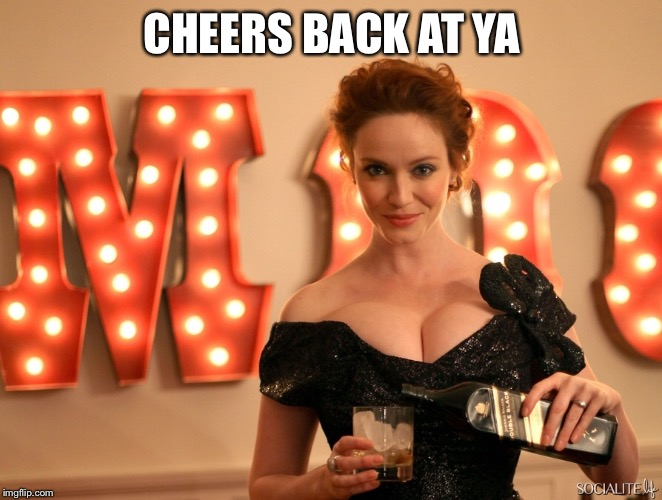 CHEERS BACK AT YA | made w/ Imgflip meme maker