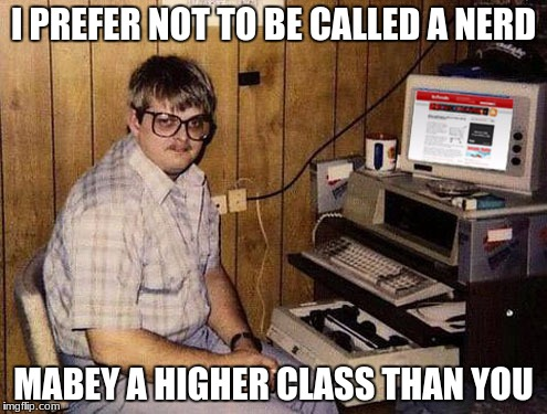 Internet Guide Meme | I PREFER NOT TO BE CALLED A NERD MABEY A HIGHER CLASS THAN YOU | image tagged in memes,internet guide | made w/ Imgflip meme maker