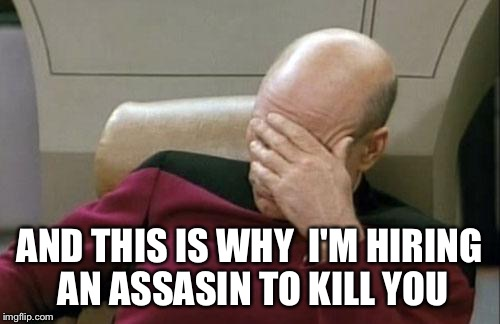 Captain Picard Facepalm Meme | AND THIS IS WHY  I'M HIRING AN ASSASIN TO KILL YOU | image tagged in memes,captain picard facepalm | made w/ Imgflip meme maker