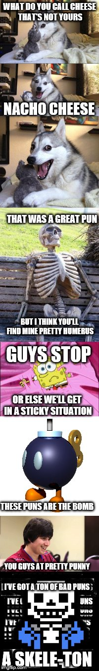 bad puns for dayz | WHAT DO YOU CALL CHEESE THAT'S NOT YOURS NACHO CHEESE THAT WAS A GREAT PUN BUT I THINK YOU'LL FIND MINE PRETTY HUMERUS GUYS STOP OR ELSE WE' | image tagged in meme wars,bad puns | made w/ Imgflip meme maker