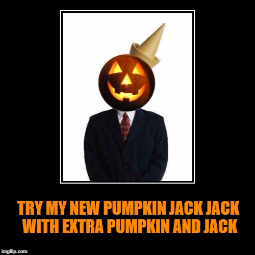 TRY MY NEW PUMPKIN JACK JACK WITH EXTRA PUMPKIN AND JACK | image tagged in demotivational,jack in the box,pumpkin,pumpkin spice,great pumpkin,most obviously interesting pumpkin | made w/ Imgflip meme maker
