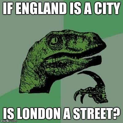 IF ENGLAND IS A CITY IS LONDON A STREET? | image tagged in memes,funny,cats,dogs,animals,food | made w/ Imgflip meme maker