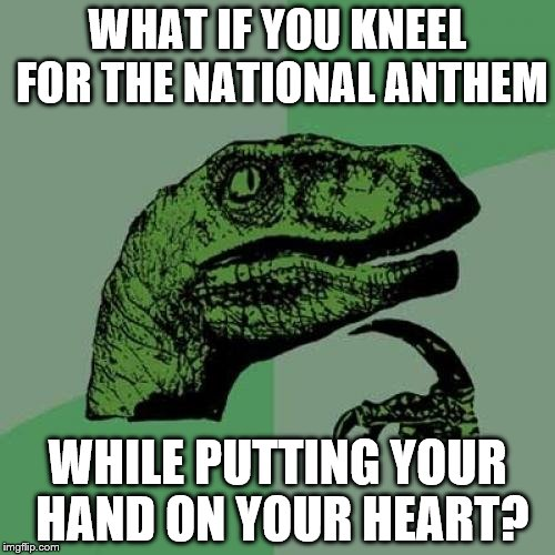 Philosoraptor Meme | WHAT IF YOU KNEEL FOR THE NATIONAL ANTHEM WHILE PUTTING YOUR HAND ON YOUR HEART? | image tagged in memes,philosoraptor | made w/ Imgflip meme maker
