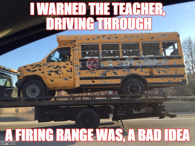 This shows how arragant teachers are | I WARNED THE TEACHER, DRIVING THROUGH A FIRING RANGE WAS, A BAD IDEA | image tagged in school | made w/ Imgflip meme maker