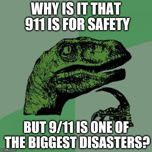 Philosoraptor Meme | WHY IS IT THAT 911 IS FOR SAFETY BUT 9/11 IS ONE OF THE BIGGEST DISASTERS? | image tagged in memes,philosoraptor | made w/ Imgflip meme maker