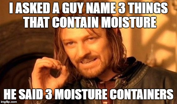 One Does Not Simply Meme | I ASKED A GUY NAME 3 THINGS THAT CONTAIN MOISTURE HE SAID 3 MOISTURE CONTAINERS | image tagged in memes,one does not simply | made w/ Imgflip meme maker
