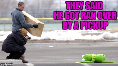THEY SAID HE GOT RAN OVER BY A PICKUP | made w/ Imgflip meme maker