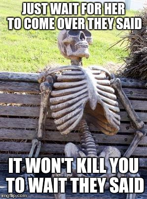 Waiting Skeleton Meme | JUST WAIT FOR HER TO COME OVER THEY SAID IT WON'T KILL YOU TO WAIT THEY SAID | image tagged in memes,waiting skeleton | made w/ Imgflip meme maker