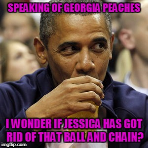 SPEAKING OF GEORGIA PEACHES I WONDER IF JESSICA HAS GOT RID OF THAT BALL AND CHAIN? | made w/ Imgflip meme maker
