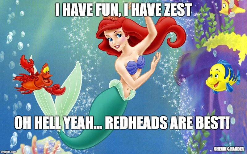 I HAVE FUN, I HAVE ZEST OH HELL YEAH... REDHEADS ARE BEST! SHERRI G HARDER | image tagged in the little mermaid and a crab | made w/ Imgflip meme maker