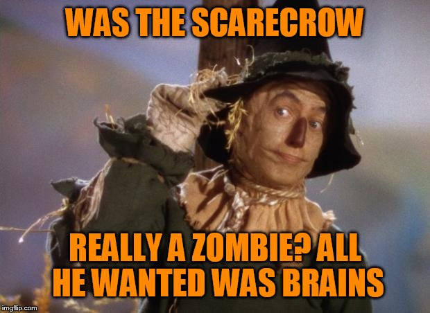 Scarecrow | WAS THE SCARECROW REALLY A ZOMBIE? ALL HE WANTED WAS BRAINS | image tagged in scarecrow | made w/ Imgflip meme maker