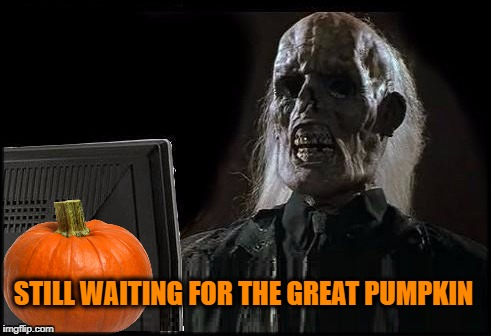 STILL WAITING FOR THE GREAT PUMPKIN | image tagged in halloween,the great pumpkin,i'll just wait here guy | made w/ Imgflip meme maker